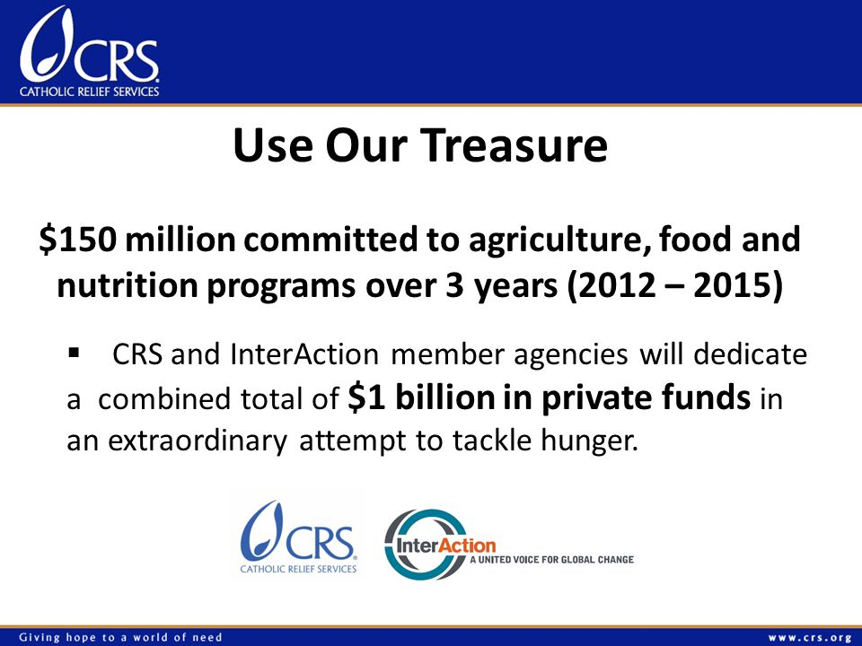 Use Our Treasure $150 million committed to agriculture, food and nutrition programs over 3 years (2012 – 2015)  CRS and InterAction member agencies will dedicate a combined total of $1 billion in private funds in an extraordinary attempt to tackle hunger.