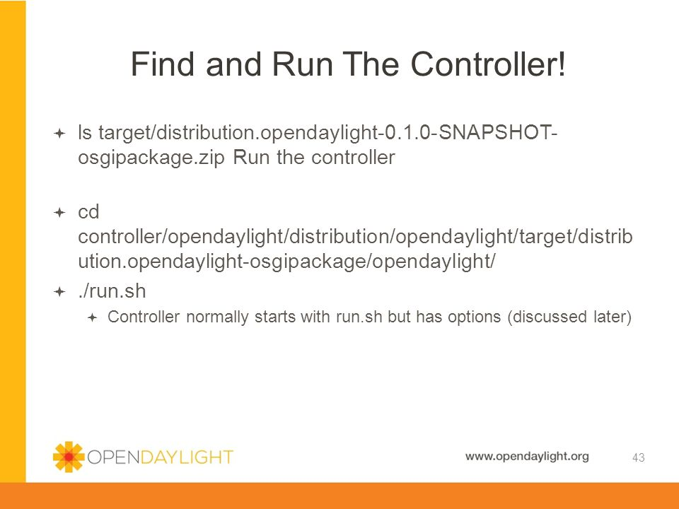 Created by Jan Medved www.opendaylight.org  ls target/distribution.opendaylight-0.1.0-SNAPSHOT- osgipackage.zip Run the controller  cd controller/op