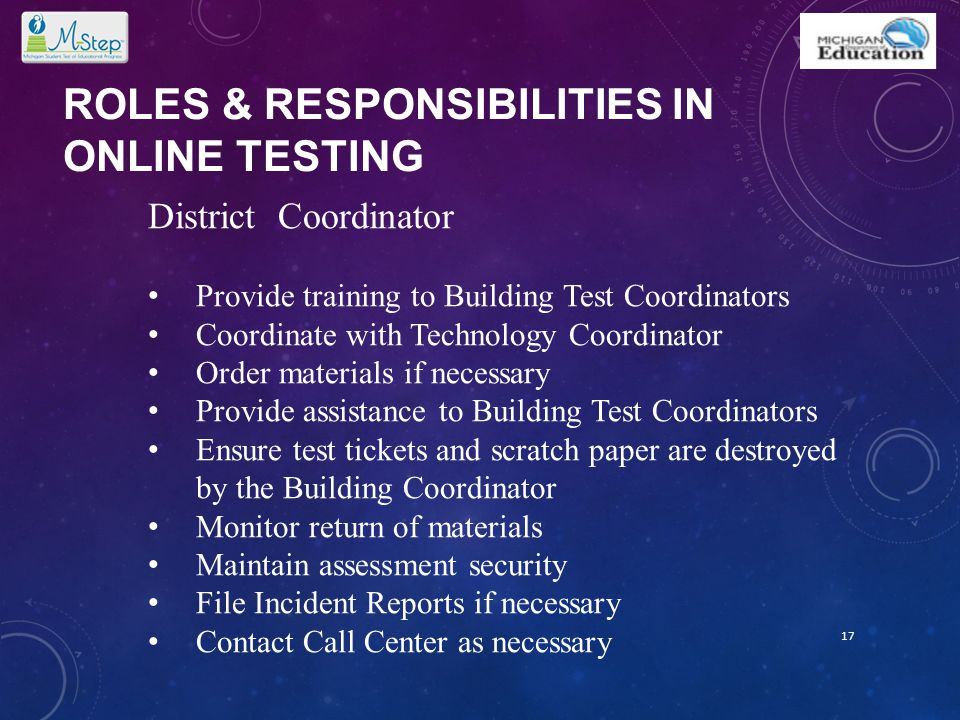 ROLES & RESPONSIBILITIES IN ONLINE TESTING 17 District Coordinator Provide training to Building Test Coordinators Coordinate with Technology Coordinat