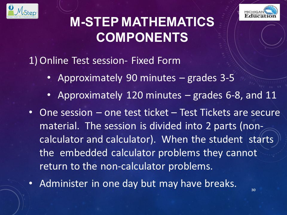 M-STEP MATHEMATICS COMPONENTS 1)Online Test session- Fixed Form Approximately 90 minutes – grades 3-5 Approximately 120 minutes – grades 6-8, and 11 O