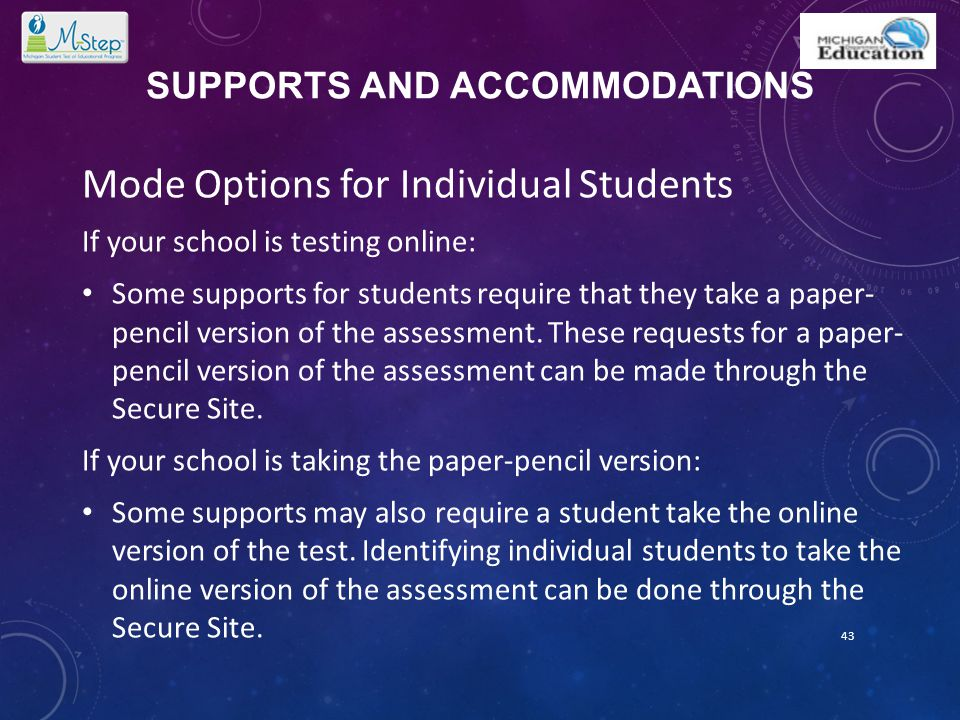 SUPPORTS AND ACCOMMODATIONS Mode Options for Individual Students If your school is testing online: Some supports for students require that they take a