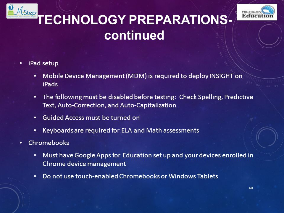 TECHNOLOGY PREPARATIONS- continued iPad setup Mobile Device Management (MDM) is required to deploy INSIGHT on iPads The following must be disabled bef