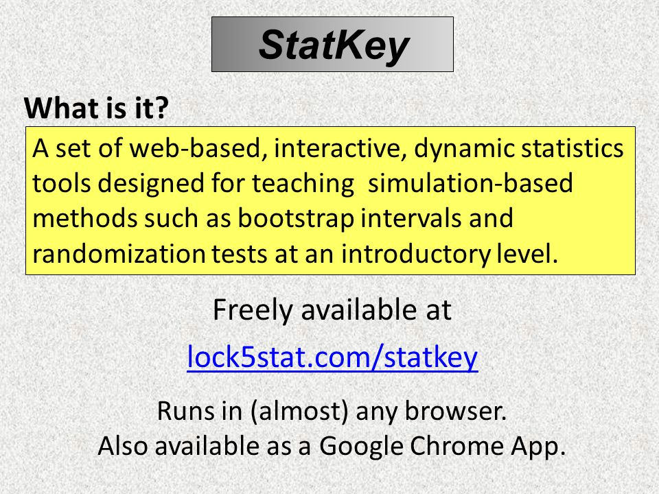 What is it. Freely available at lock5stat.com/statkey Runs in (almost) any browser.