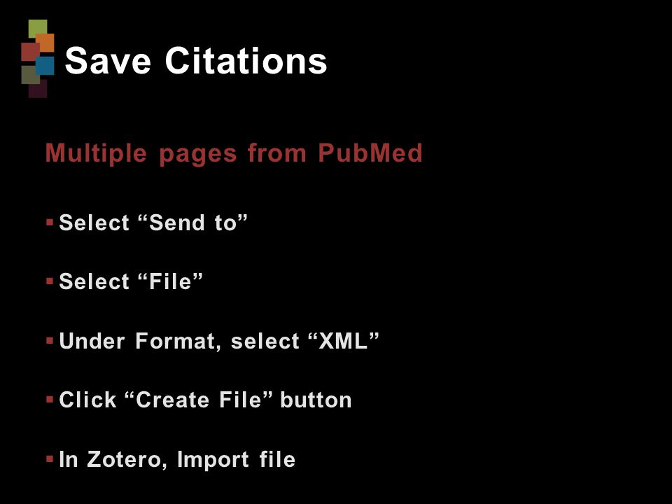 Save Citations Multiple pages from PubMed  Select Send to  Select File  Under Format, select XML  Click Create File button  In Zotero, Import file
