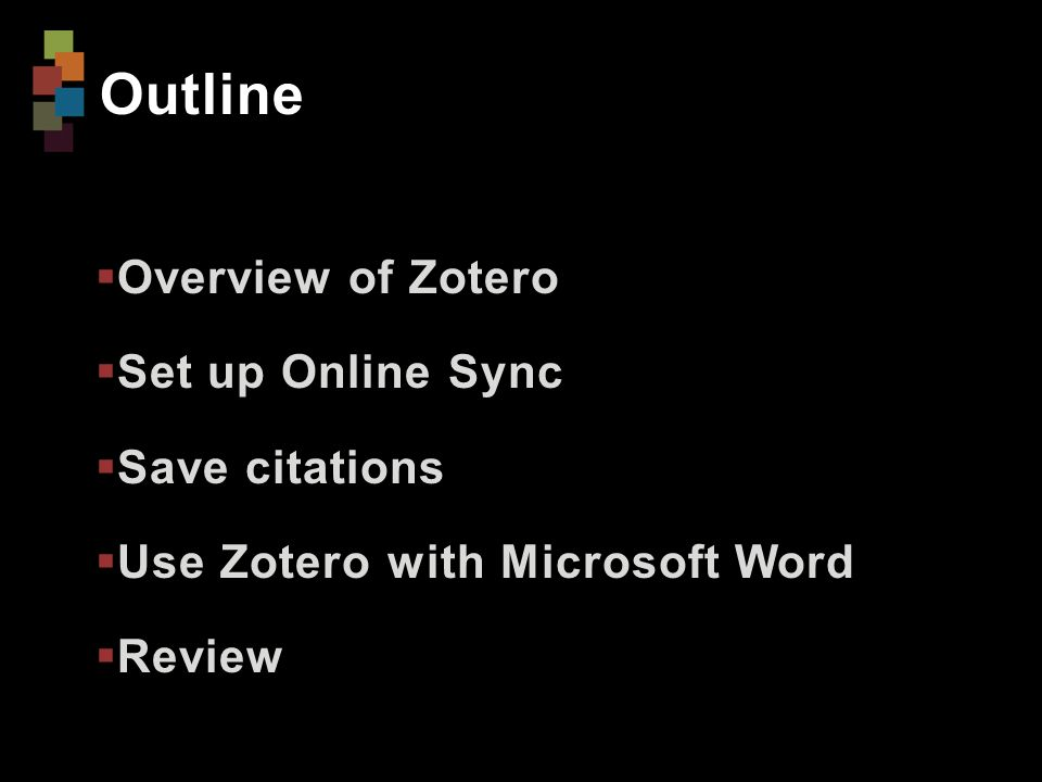 Outline  Overview of Zotero  Set up Online Sync  Save citations  Use Zotero with Microsoft Word  Review