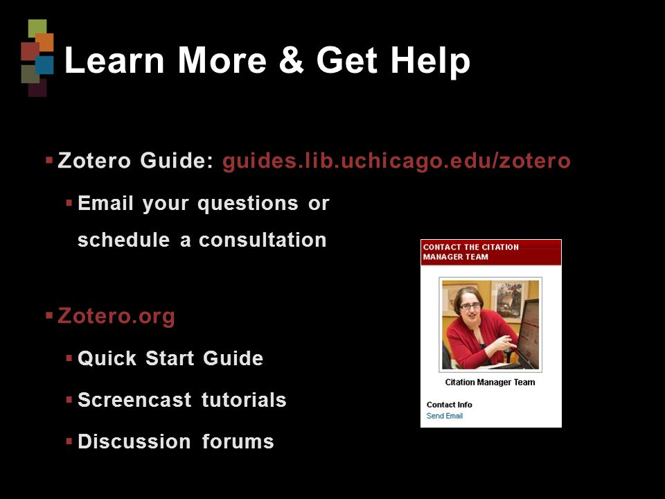 Learn More & Get Help  Zotero Guide: guides.lib.uchicago.edu/zotero  Email your questions or schedule a consultation  Zotero.org  Quick Start Guide  Screencast tutorials  Discussion forums