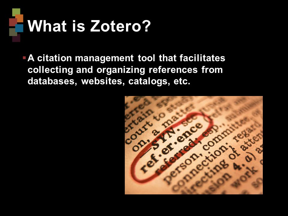 What is Zotero?  A citation management tool that facilitates collecting and organizing references from databases, websites, catalogs, etc.