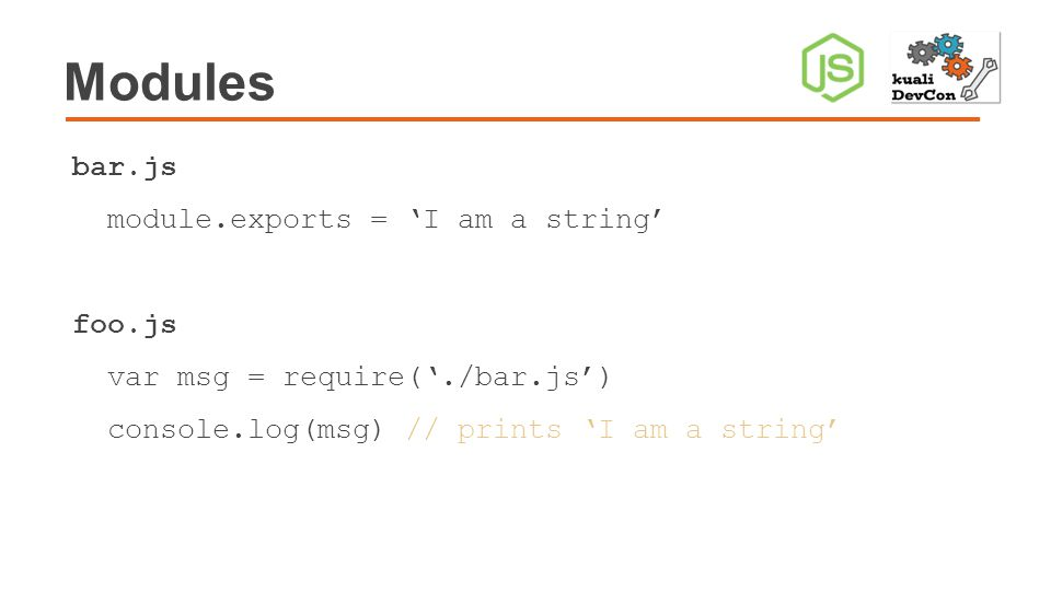 Modules bar.js module.exports = 'I am a string' foo.js var msg = require('./bar.js') console.log(msg) // prints 'I am a string'
