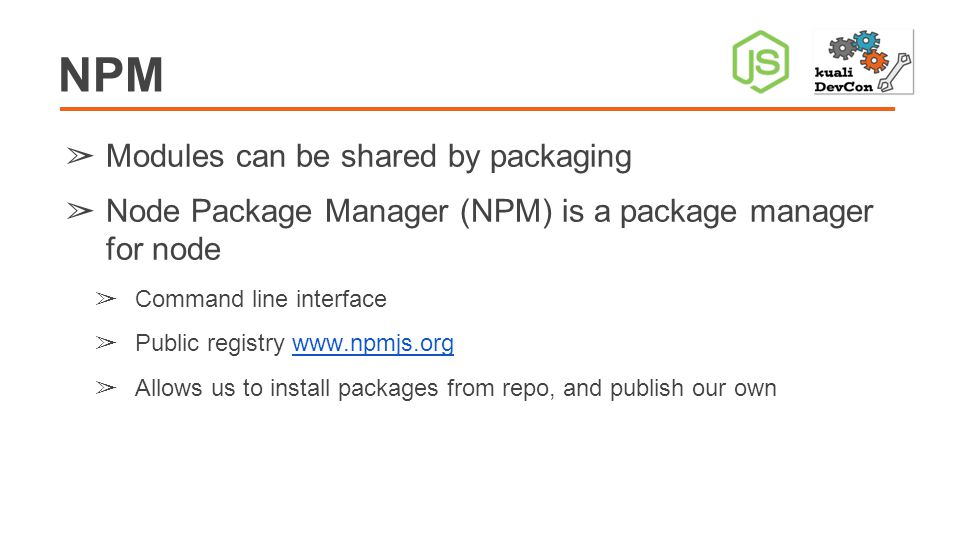 NPM ➢ Modules can be shared by packaging ➢ Node Package Manager (NPM) is a package manager for node ➢ Command line interface ➢ Public registry www.npmjs.orgwww.npmjs.org ➢ Allows us to install packages from repo, and publish our own