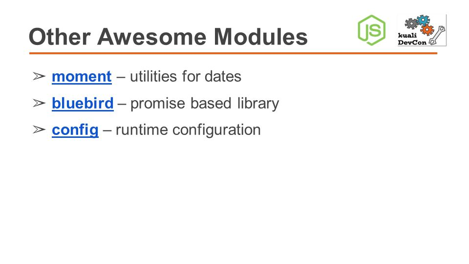 Other Awesome Modules ➢ moment – utilities for dates moment ➢ bluebird – promise based library bluebird ➢ config – runtime configuration config