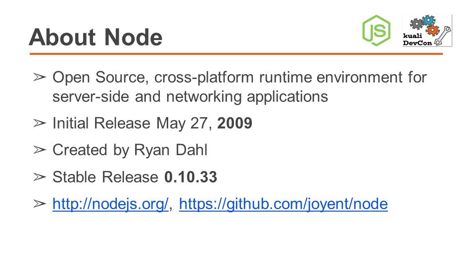 About Node ➢ Open Source, cross-platform runtime environment for server-side and networking applications ➢ Initial Release May 27, 2009 ➢ Created by Ryan Dahl ➢ Stable Release 0.10.33 ➢ http://nodejs.org/, https://github.com/joyent/node http://nodejs.org/https://github.com/joyent/node