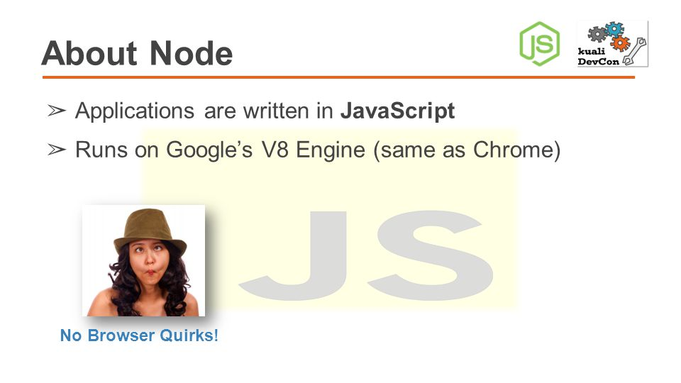 About Node ➢ Applications are written in JavaScript ➢ Runs on Google's V8 Engine (same as Chrome) No Browser Quirks!