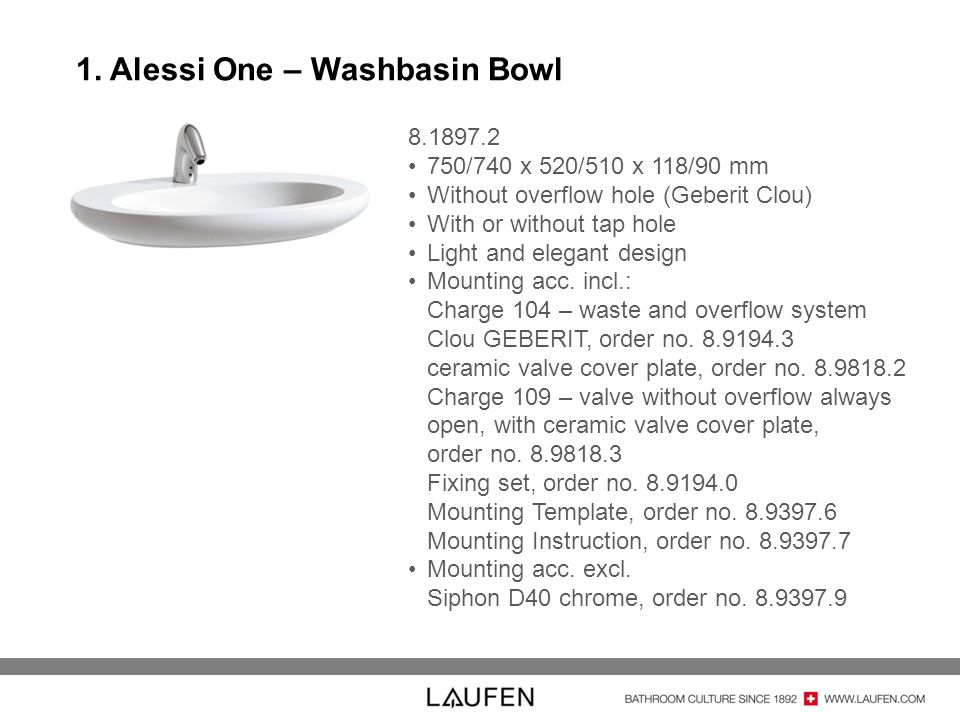 1. Alessi One – Washbasin Bowl 8.1897.2 750/740 x 520/510 x 118/90 mm Without overflow hole (Geberit Clou) With or without tap hole Light and elegant