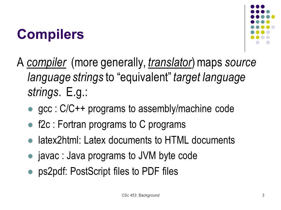 CSc 453: Background3 Compilers A compiler (more generally, translator ) maps source language strings to equivalent target language strings.