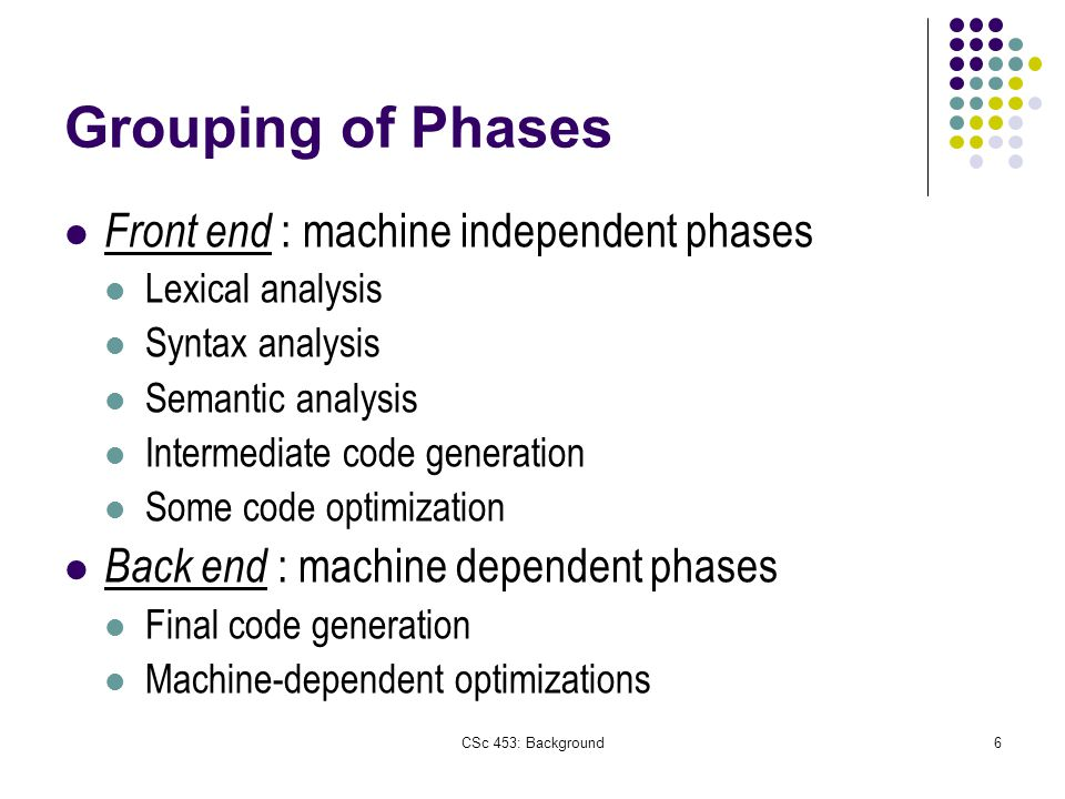 CSc 453: Background6 Grouping of Phases Front end : machine independent phases Lexical analysis Syntax analysis Semantic analysis Intermediate code generation Some code optimization Back end : machine dependent phases Final code generation Machine-dependent optimizations
