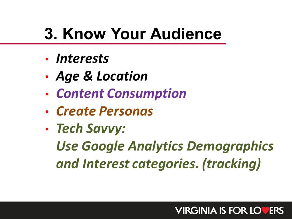 Interests Age & Location Content Consumption Create Personas Tech Savvy: Use Google Analytics Demographics and Interest categories.