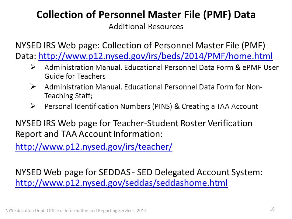 Collection of Personnel Master File (PMF) Data Additional Resources NYSED IRS Web page: Collection of Personnel Master File (PMF) Data: http://www.p12.nysed.gov/irs/beds/2014/PMF/home.htmlhttp://www.p12.nysed.gov/irs/beds/2014/PMF/home.html  Administration Manual.