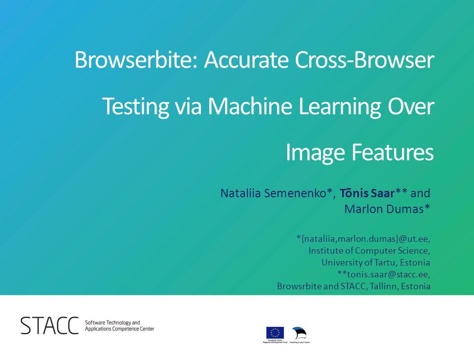 Browserbite: Accurate Cross-Browser Testing via Machine Learning Over Image Features Nataliia Semenenko*, Tõnis Saar** and Marlon Dumas* *{nataliia,ma
