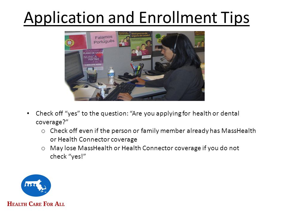 Application and Enrollment Tips Check off yes to the question: Are you applying for health or dental coverage? o Check off even if the person or family member already has MassHealth or Health Connector coverage o May lose MassHealth or Health Connector coverage if you do not check yes!