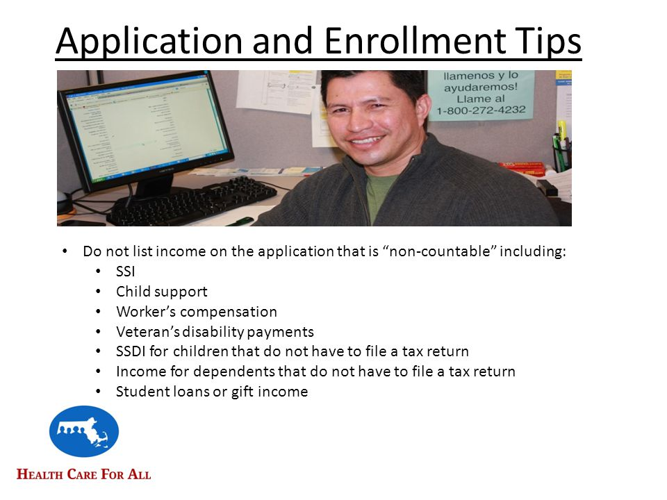 Application and Enrollment Tips Do not list income on the application that is non-countable including: SSI Child support Worker's compensation Veteran's disability payments SSDI for children that do not have to file a tax return Income for dependents that do not have to file a tax return Student loans or gift income