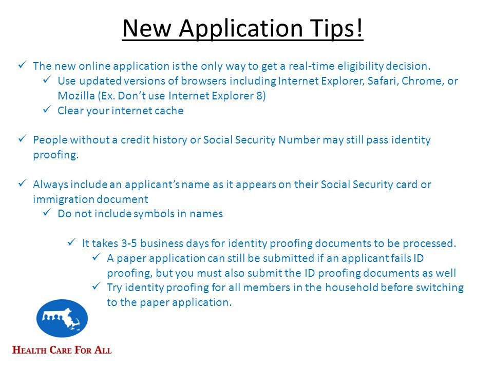 Additional Application and Enrollment Tips o Make sure to answer all questions on the application o Fax information whenever possible o Use the homeless, pregnancy and disability check-off boxes when applicable o Fill in preferred language, race, & ethnicity o Permission to share (PSI) & Authorized rep.