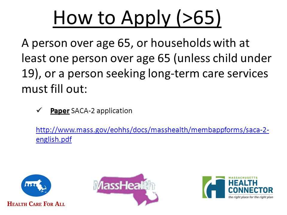 How to Apply (>65) A person over age 65, or households with at least one person over age 65 (unless child under 19), or a person seeking long-term care services must fill out: Paper Paper SACA-2 application http://www.mass.gov/eohhs/docs/masshealth/membappforms/saca-2- english.pdf