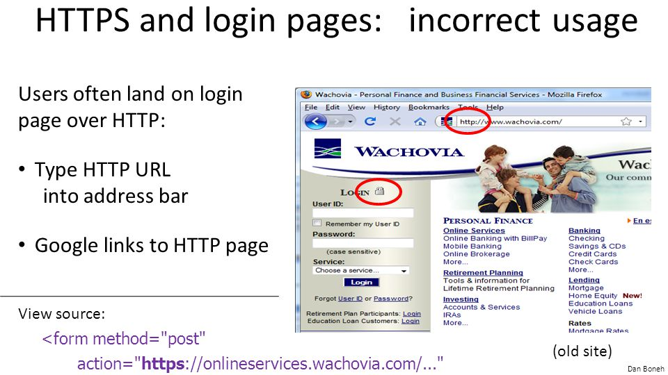 Dan Boneh HTTPS and login pages: incorrect usage Users often land on login page over HTTP: Type HTTP URL into address bar Google links to HTTP page <form method= post action= https://onlineservices.wachovia.com/... View source: (old site)