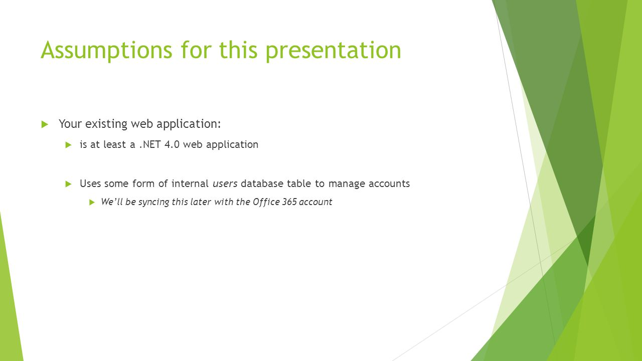 Assumptions for this presentation  Your existing web application:  is at least a.NET 4.0 web application  Uses some form of internal users database table to manage accounts  We'll be syncing this later with the Office 365 account