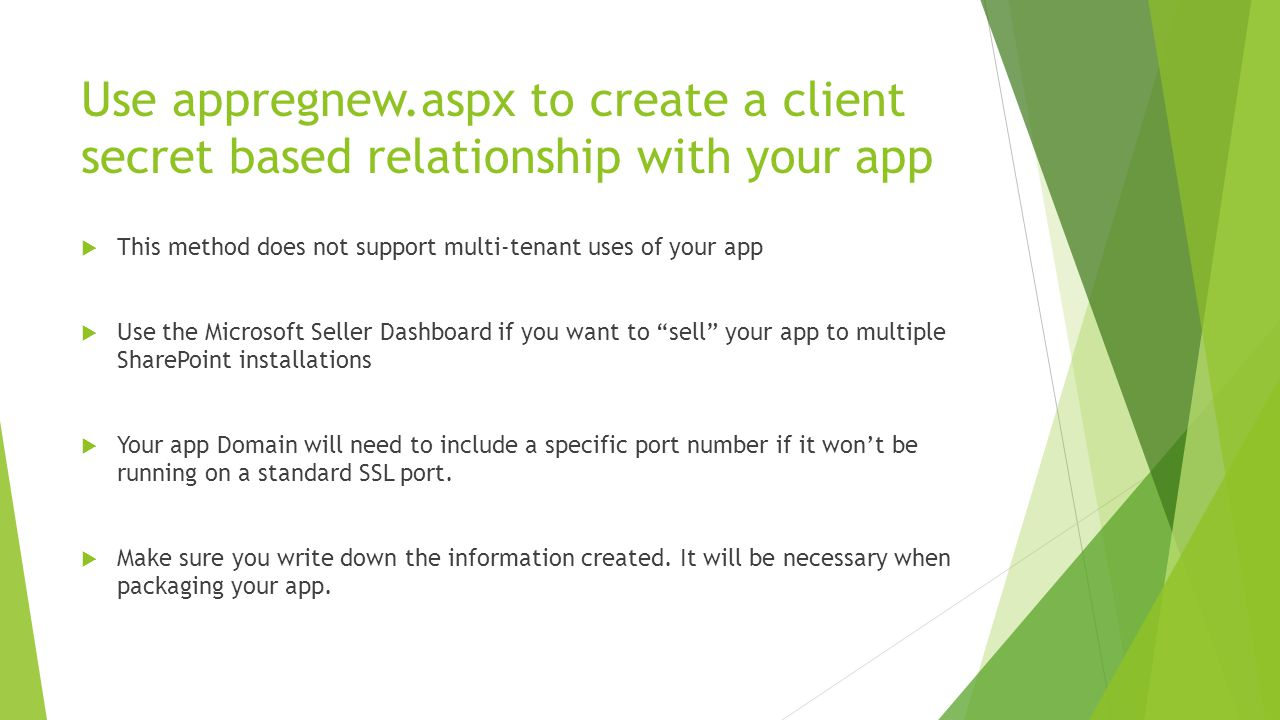 Use appregnew.aspx to create a client secret based relationship with your app  This method does not support multi-tenant uses of your app  Use the Microsoft Seller Dashboard if you want to sell your app to multiple SharePoint installations  Your app Domain will need to include a specific port number if it won't be running on a standard SSL port.