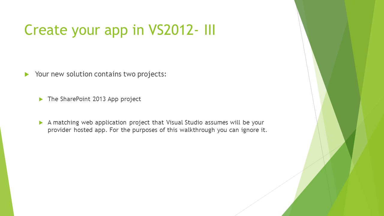 Create your app in VS2012- III  Your new solution contains two projects:  The SharePoint 2013 App project  A matching web application project that Visual Studio assumes will be your provider hosted app.