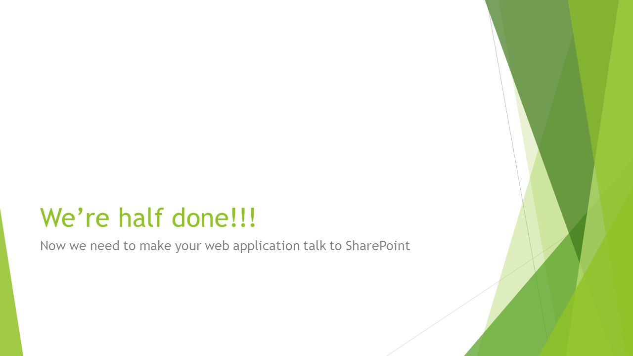 We're half done!!! Now we need to make your web application talk to SharePoint