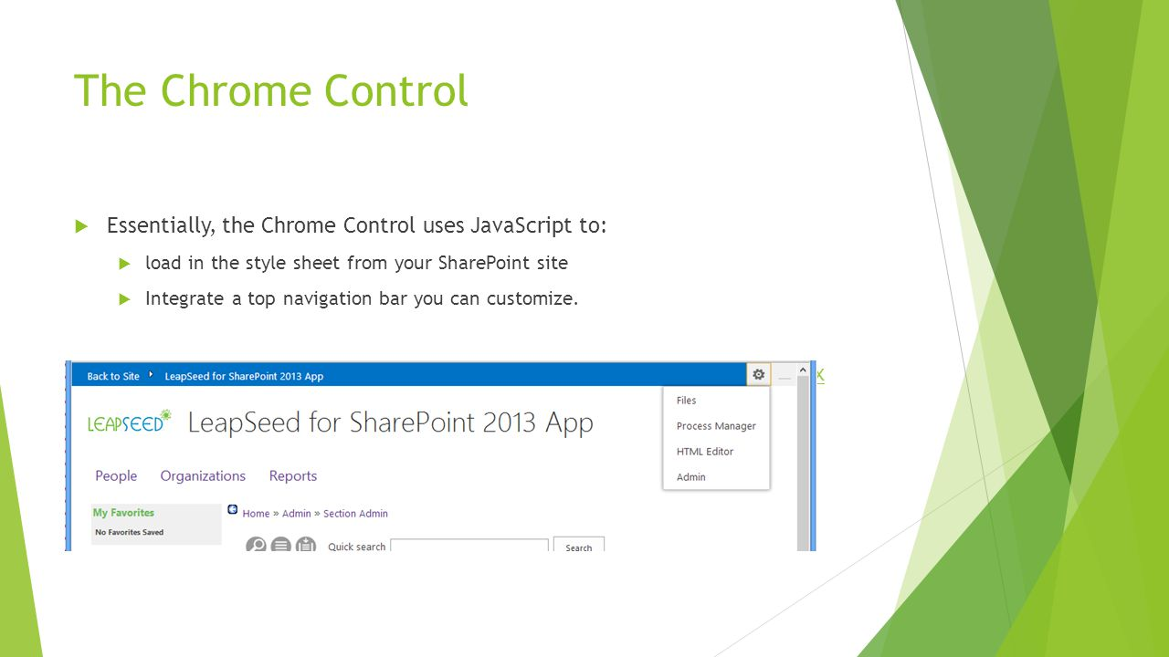 The Chrome Control  Essentially, the Chrome Control uses JavaScript to:  load in the style sheet from your SharePoint site  Integrate a top navigation bar you can customize.
