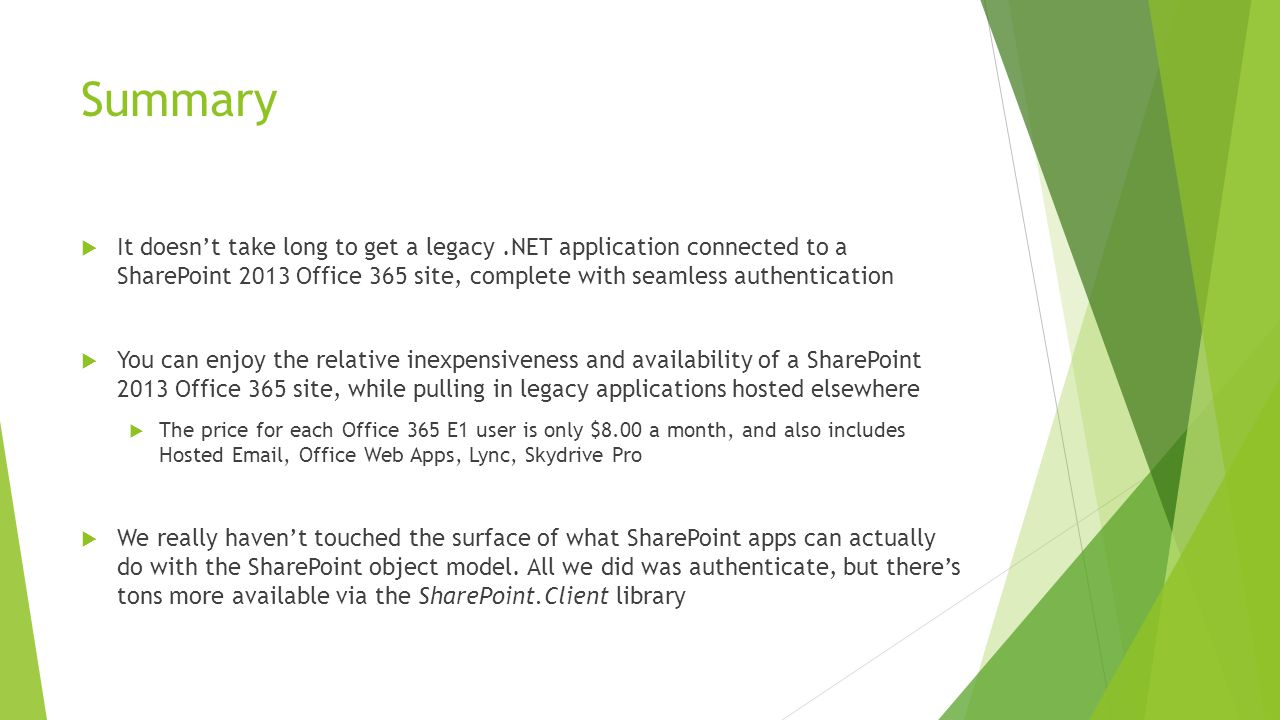 Summary  It doesn't take long to get a legacy.NET application connected to a SharePoint 2013 Office 365 site, complete with seamless authentication  You can enjoy the relative inexpensiveness and availability of a SharePoint 2013 Office 365 site, while pulling in legacy applications hosted elsewhere  The price for each Office 365 E1 user is only $8.00 a month, and also includes Hosted Email, Office Web Apps, Lync, Skydrive Pro  We really haven't touched the surface of what SharePoint apps can actually do with the SharePoint object model.