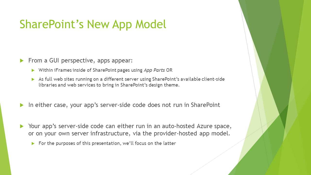SharePoint's New App Model  From a GUI perspective, apps appear:  Within iFrames inside of SharePoint pages using App Parts OR  As full web sites running on a different server using SharePoint's available client-side libraries and web services to bring in SharePoint's design theme.