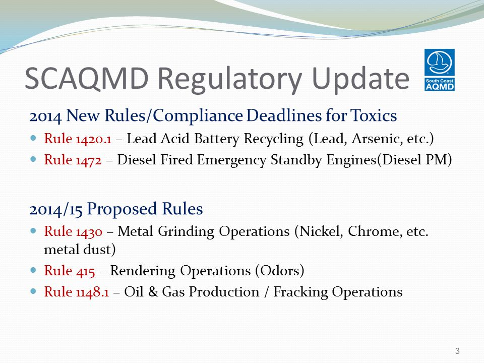 SCAQMD Regulatory Update 2014 New Rules/Compliance Deadlines for Toxics Rule 1420.1 – Lead Acid Battery Recycling (Lead, Arsenic, etc.) Rule 1472 – Diesel Fired Emergency Standby Engines(Diesel PM) 2014/15 Proposed Rules Rule 1430 – Metal Grinding Operations (Nickel, Chrome, etc.