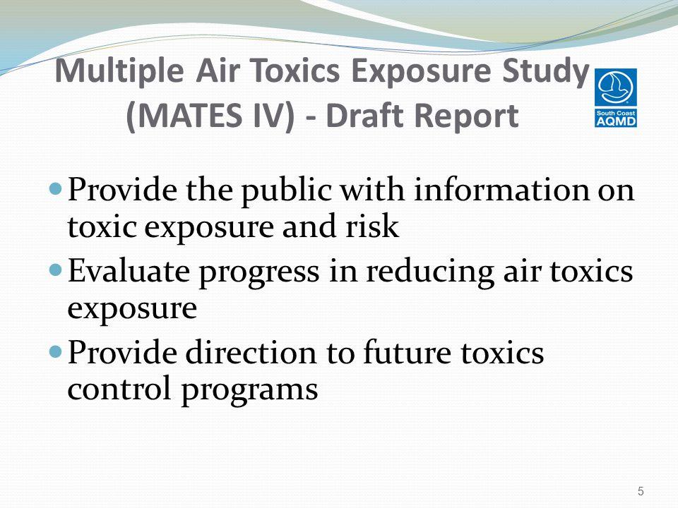 Multiple Air Toxics Exposure Study (MATES IV) - Draft Report Provide the public with information on toxic exposure and risk Evaluate progress in reducing air toxics exposure Provide direction to future toxics control programs 5