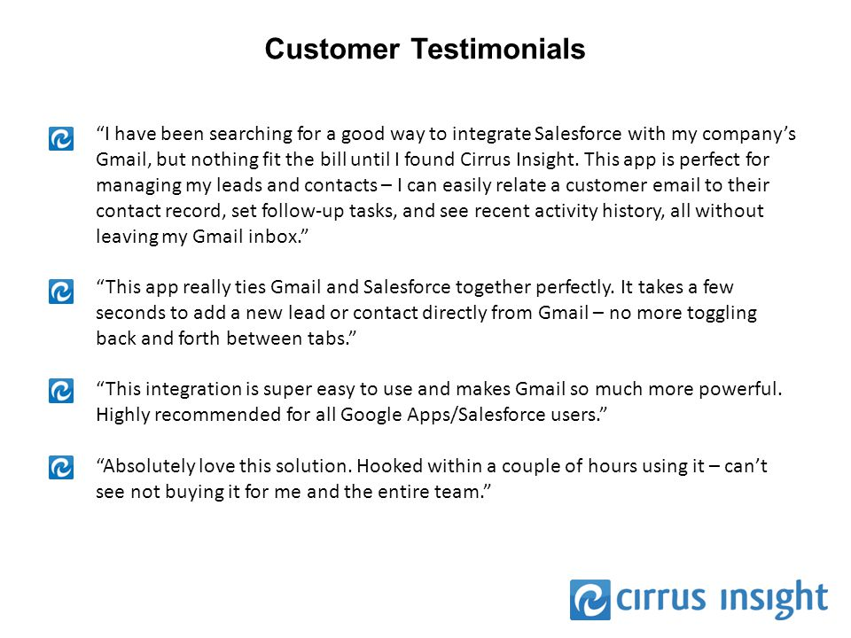 """Customer Testimonials """"I have been searching for a good way to integrate Salesforce with my company's Gmail, but nothing fit the bill until I found Ci"""
