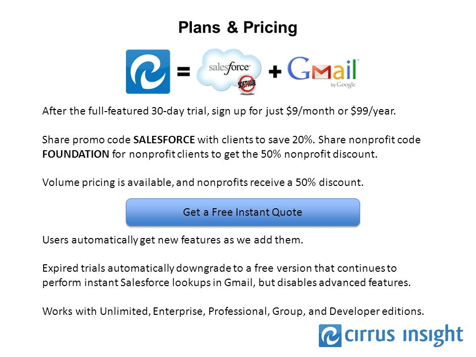 Plans & Pricing After the full-featured 30-day trial, sign up for just $9/month or $99/year. Share promo code SALESFORCE with clients to save 20%. Sha