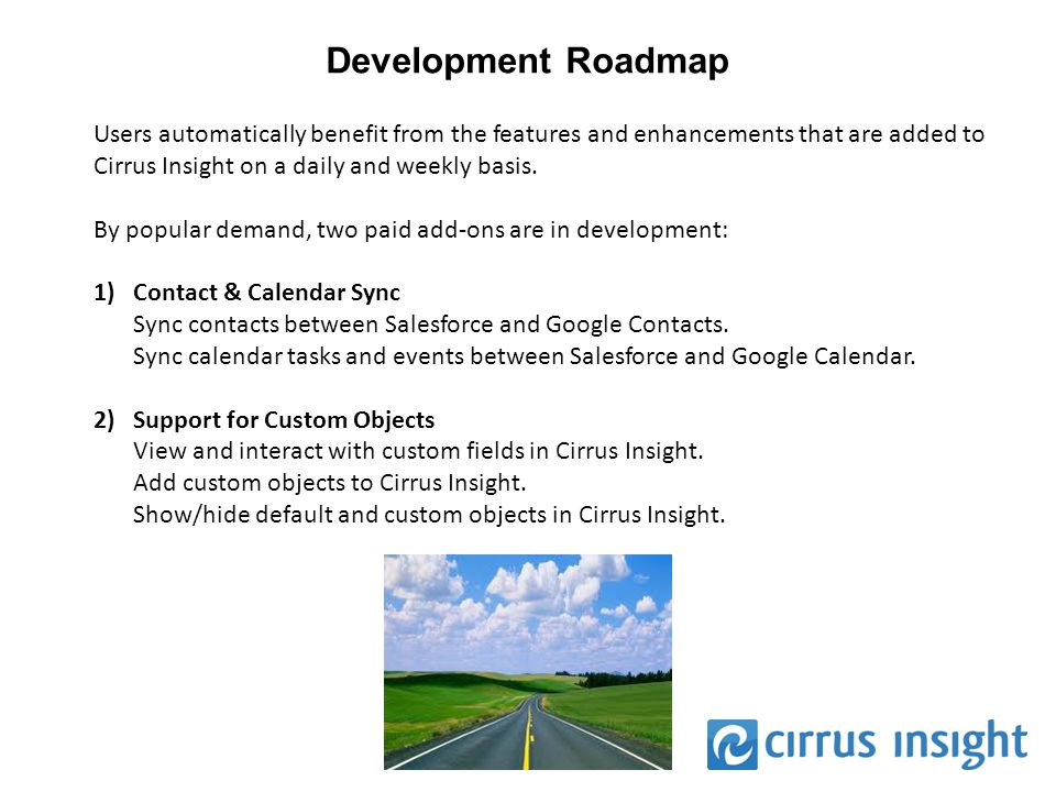 Development Roadmap Users automatically benefit from the features and enhancements that are added to Cirrus Insight on a daily and weekly basis.