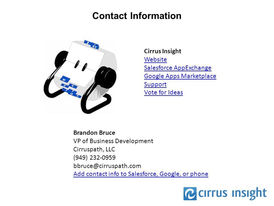 Contact Information Cirrus Insight Website Salesforce AppExchange Google Apps Marketplace Support Vote for Ideas Brandon Bruce VP of Business Development Cirruspath, LLC (949) 232-0959 bbruce@cirruspath.com Add contact info to Salesforce, Google, or phone