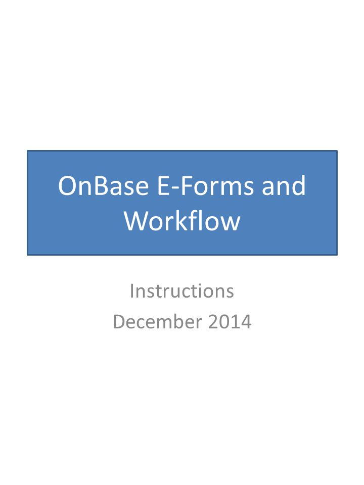 OnBase E-Forms and Workflow Instructions December 2014