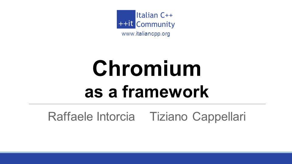 Italian C++ Community www.italiancpp.org Chromium as a framework Raffaele Intorcia Tiziano Cappellari