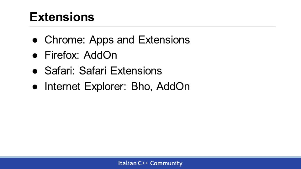 Italian C++ Community Extensions ●Chrome: Apps and Extensions ●Firefox: AddOn ●Safari: Safari Extensions ●Internet Explorer: Bho, AddOn