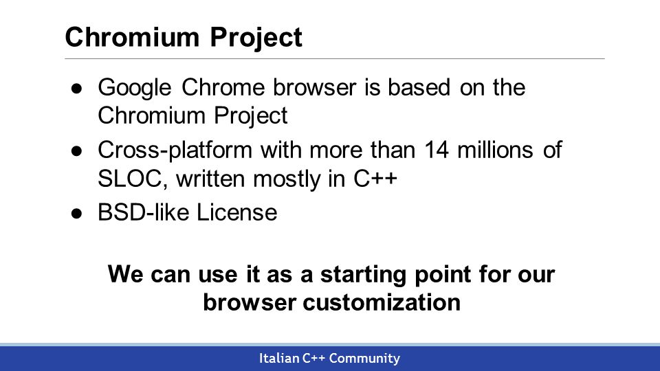 Italian C++ Community Chromium Project ●Google Chrome browser is based on the Chromium Project ●Cross-platform with more than 14 millions of SLOC, written mostly in C++ ●BSD-like License We can use it as a starting point for our browser customization