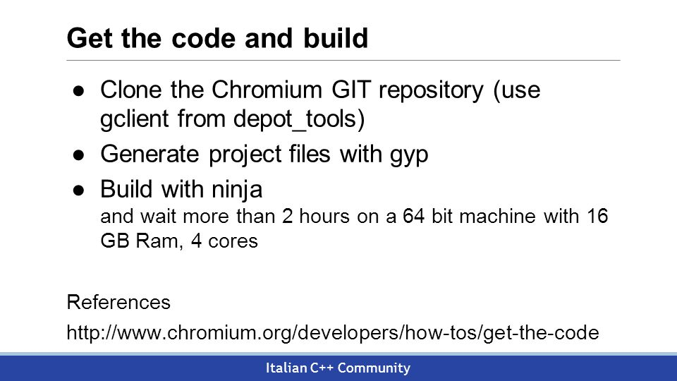 Italian C++ Community Get the code and build ●Clone the Chromium GIT repository (use gclient from depot_tools) ●Generate project files with gyp ●Build with ninja and wait more than 2 hours on a 64 bit machine with 16 GB Ram, 4 cores References http://www.chromium.org/developers/how-tos/get-the-code
