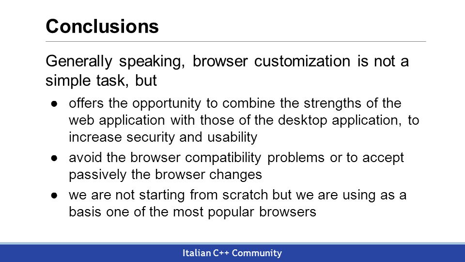 Italian C++ Community Conclusions Generally speaking, browser customization is not a simple task, but ●offers the opportunity to combine the strengths of the web application with those of the desktop application, to increase security and usability ●avoid the browser compatibility problems or to accept passively the browser changes ●we are not starting from scratch but we are using as a basis one of the most popular browsers