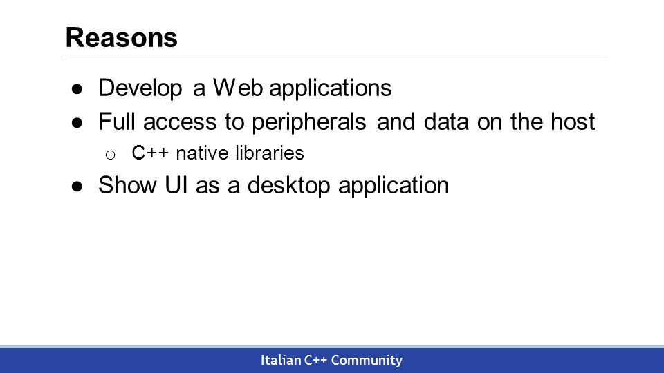 Italian C++ Community Reasons ●Develop a Web applications ●Full access to peripherals and data on the host o C++ native libraries ●Show UI as a desktop application