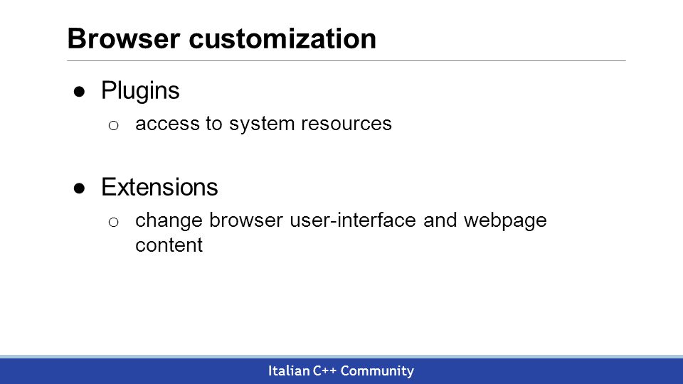 Italian C++ Community Browser customization ●Plugins o access to system resources ●Extensions o change browser user-interface and webpage content