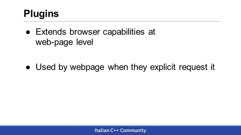 Italian C++ Community Plugins ●Extends browser capabilities at web-page level ●Used by webpage when they explicit request it