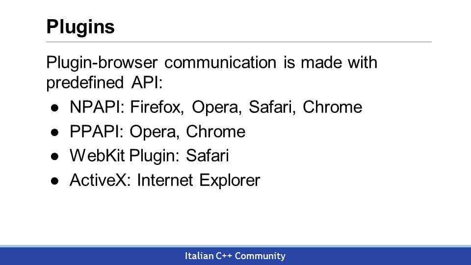 Italian C++ Community Plugins Plugin-browser communication is made with predefined API: ●NPAPI: Firefox, Opera, Safari, Chrome ●PPAPI: Opera, Chrome ●WebKit Plugin: Safari ●ActiveX: Internet Explorer